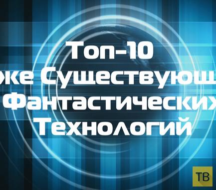 Топ-10 Уже Существующих Фантастических Технологий
